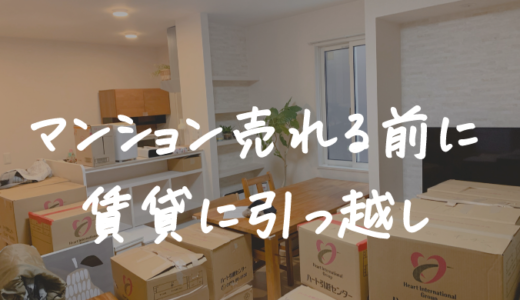 マンションが売れる前に賃貸に引っ越した4つの理由。2ヶ月半で売却した体験談